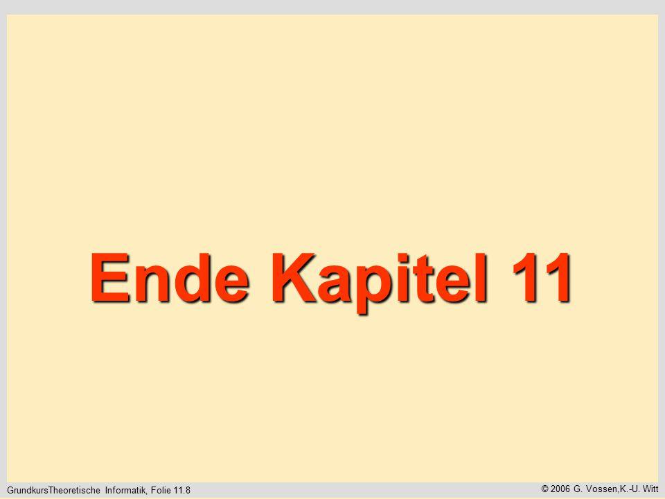 GrundkursTheoretische Informatik, Folie 11.8 © 2006 G. Vossen,K.-U. Witt Ende Kapitel 11