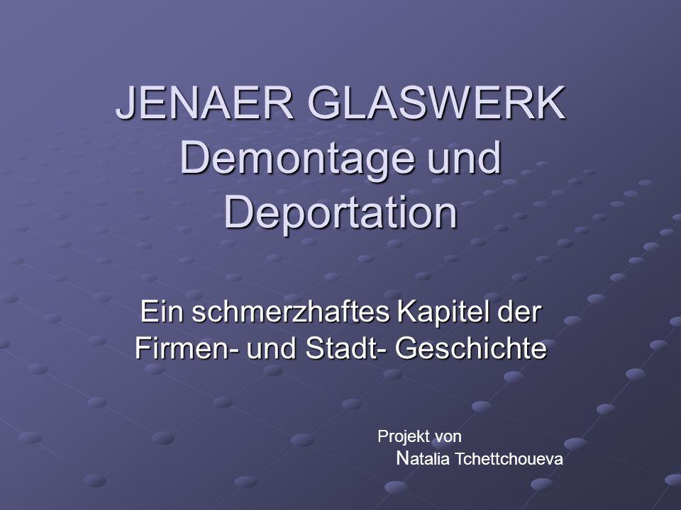 JENAER GLASWERK Demontage und Deportation Ein schmerzhaftes Kapitel der Firmen- und Stadt- Geschichte Projekt von N atalia Tchettchoueva