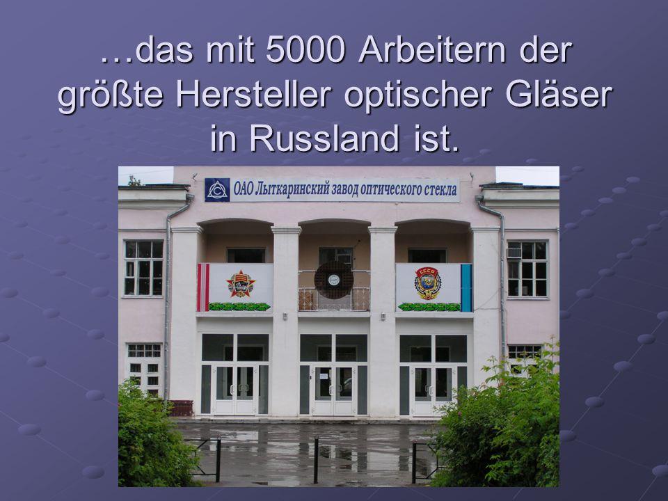 …das mit 5000 Arbeitern der größte Hersteller optischer Gläser in Russland ist.