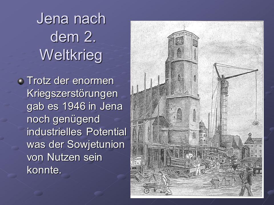 Jena nach dem 2. Weltkrieg Trotz der enormen Kriegszerstörungen gab es 1946 in Jena noch genügend industrielles Potential was der Sowjetunion von Nutz
