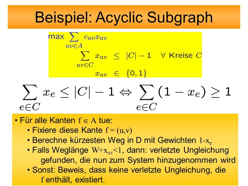 Beispiel: Acyclic Subgraph Für alle Kanten f  A tue: Fixiere diese Kante f = (u,v) Berechne kürzesten Weg in D mit Gewichten 1-x e Falls Weglänge W+x