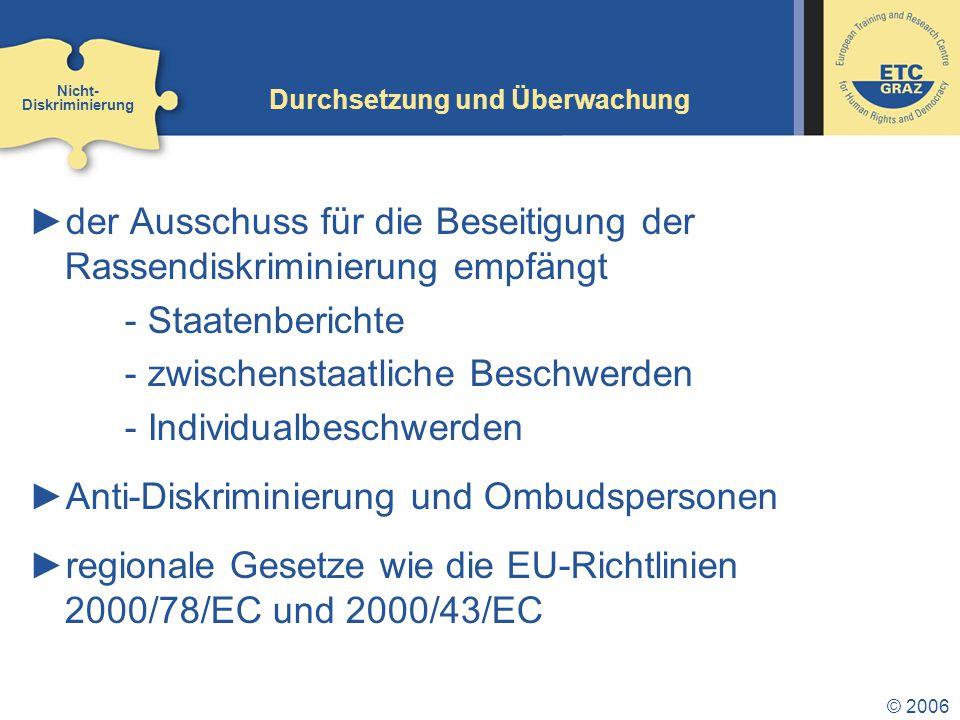 © 2006 Durchsetzung und Überwachung ►der Ausschuss für die Beseitigung der Rassendiskriminierung empfängt - Staatenberichte - zwischenstaatliche Beschwerden - Individualbeschwerden ►Anti-Diskriminierung und Ombudspersonen ►regionale Gesetze wie die EU-Richtlinien 2000/78/EC und 2000/43/EC Nicht- Diskriminierung