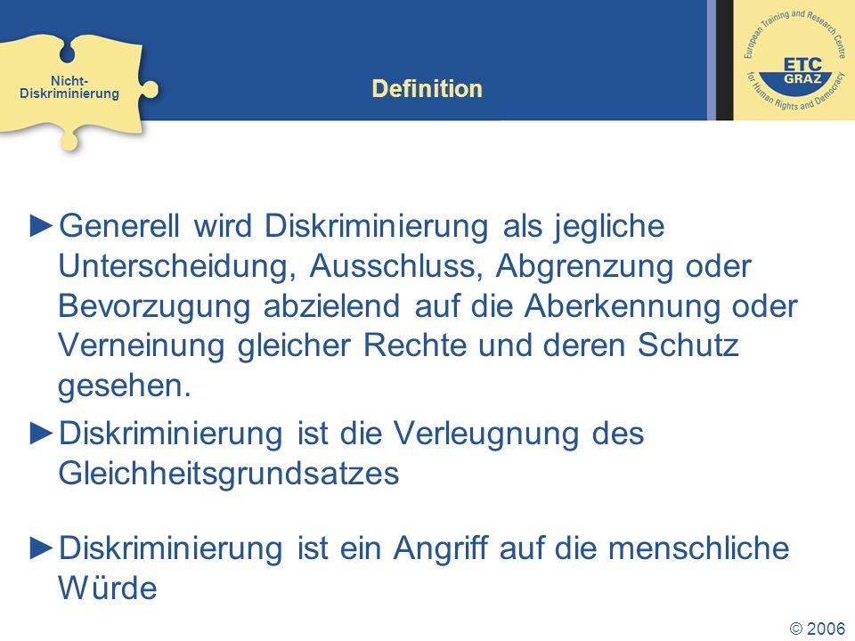 © 2006 Definition ►Generell wird Diskriminierung als jegliche Unterscheidung, Ausschluss, Abgrenzung oder Bevorzugung abzielend auf die Aberkennung od
