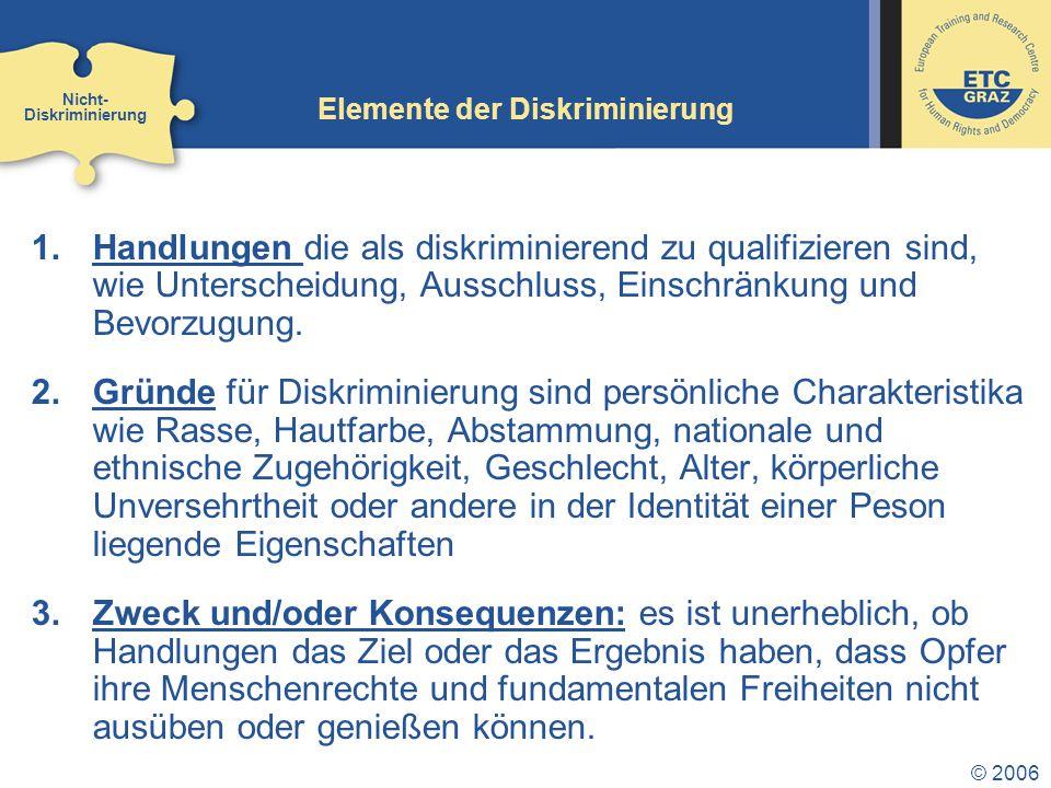 © 2006 Elemente der Diskriminierung 1.Handlungen die als diskriminierend zu qualifizieren sind, wie Unterscheidung, Ausschluss, Einschränkung und Bevorzugung.
