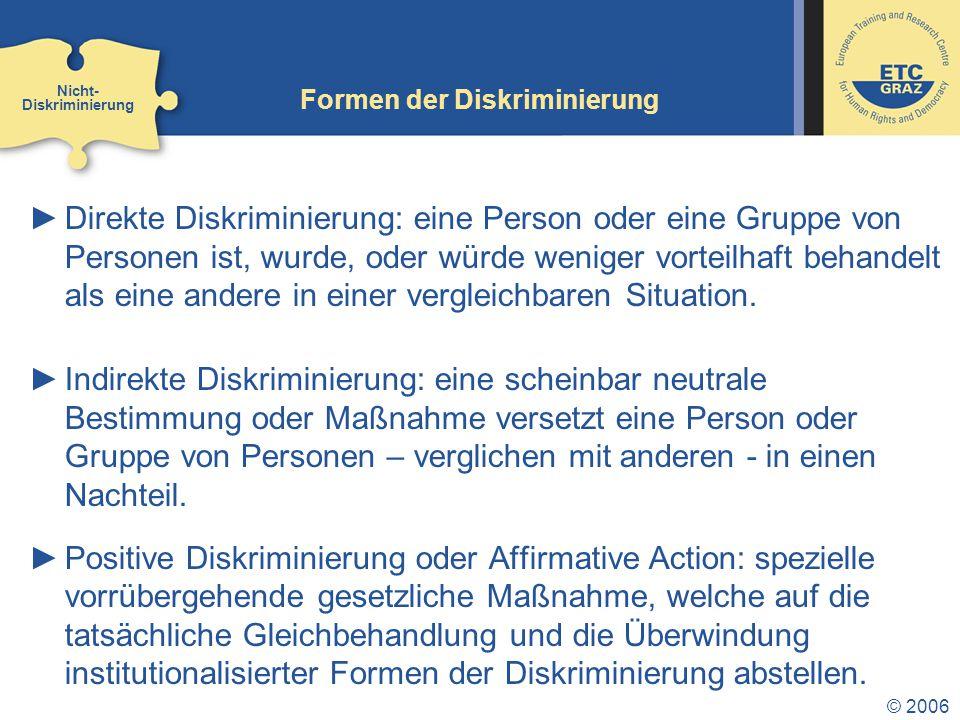 © 2006 Formen der Diskriminierung ►Direkte Diskriminierung: eine Person oder eine Gruppe von Personen ist, wurde, oder würde weniger vorteilhaft behan