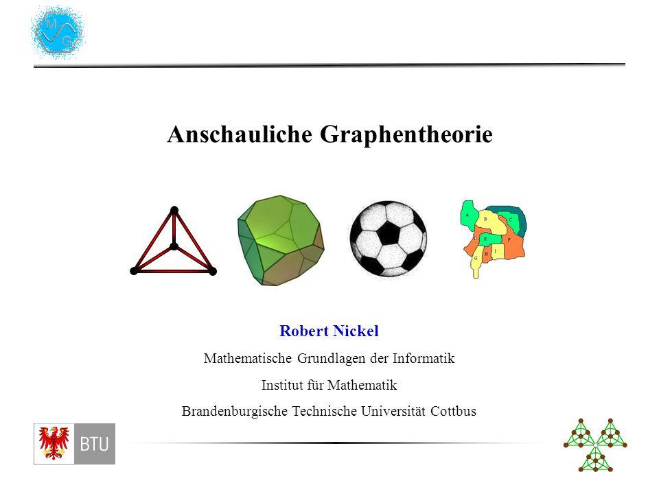 Anschauliche Graphentheorie Robert Nickel Mathematische Grundlagen der Informatik Institut für Mathematik Brandenburgische Technische Universität Cottbus