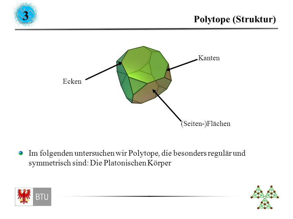 3 Polytope (Struktur) (Seiten-)Flächen Kanten Ecken Im folgenden untersuchen wir Polytope, die besonders regulär und symmetrisch sind: Die Platonischen Körper
