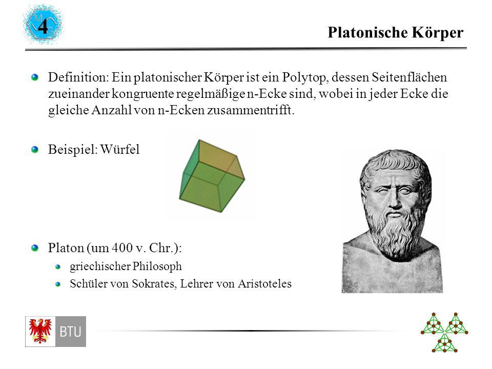 4 Platonische Körper Definition: Ein platonischer Körper ist ein Polytop, dessen Seitenflächen zueinander kongruente regelmäßige n-Ecke sind, wobei in jeder Ecke die gleiche Anzahl von n-Ecken zusammentrifft.