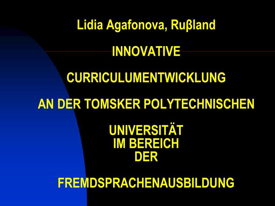 Lidia Agafonova, Ruβland INNOVATIVE CURRICULUMENTWICKLUNG AN DER TOMSKER POLYTECHNISCHEN UNIVERSITÄT IM BEREICH DER FREMDSPRACHENAUSBILDUNG