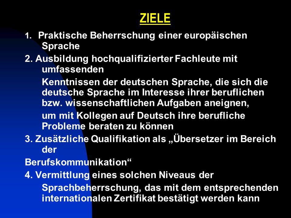ZIELE 1. Praktische Beherrschung einer europäischen Sprache 2. Ausbildung hochqualifizierter Fachleute mit umfassenden Kenntnissen der deutschen Sprac