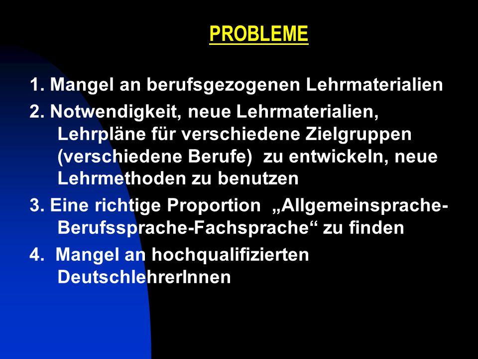 PROBLEME 1. Mangel an berufsgezogenen Lehrmaterialien 2. Notwendigkeit, neue Lehrmaterialien, Lehrpläne für verschiedene Zielgruppen (verschiedene Ber