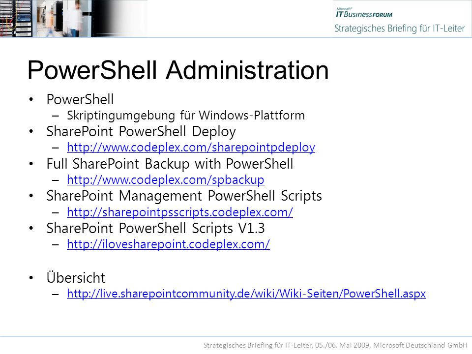 PowerShell Administration PowerShell – Skriptingumgebung für Windows-Plattform SharePoint PowerShell Deploy – http://www.codeplex.com/sharepointpdeploy http://www.codeplex.com/sharepointpdeploy Full SharePoint Backup with PowerShell – http://www.codeplex.com/spbackup http://www.codeplex.com/spbackup SharePoint Management PowerShell Scripts – http://sharepointpsscripts.codeplex.com/ http://sharepointpsscripts.codeplex.com/ SharePoint PowerShell Scripts V1.3 – http://ilovesharepoint.codeplex.com/ http://ilovesharepoint.codeplex.com/ Übersicht – http://live.sharepointcommunity.de/wiki/Wiki-Seiten/PowerShell.aspx http://live.sharepointcommunity.de/wiki/Wiki-Seiten/PowerShell.aspx Strategisches Briefing für IT-Leiter, 05./06.