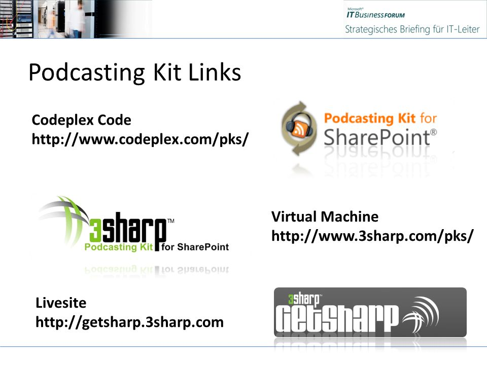 Podcasting Kit Links Livesite http://getsharp.3sharp.com Virtual Machine http://www.3sharp.com/pks/ Codeplex Code http://www.codeplex.com/pks/