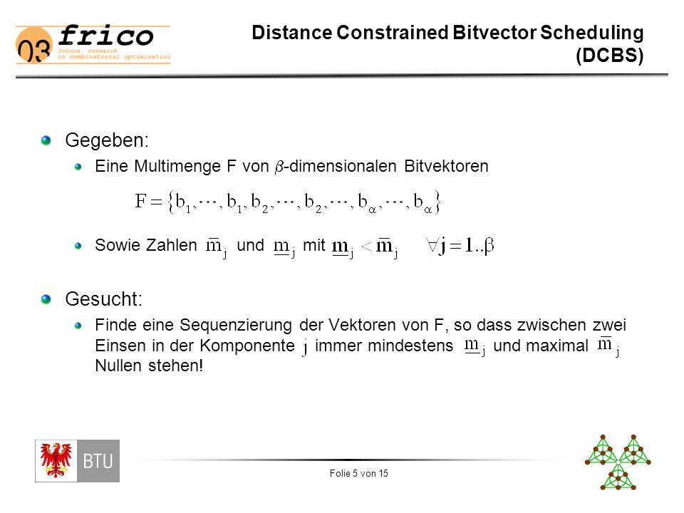 Folie 5 von 15 Distance Constrained Bitvector Scheduling (DCBS) Gegeben: Eine Multimenge F von  -dimensionalen Bitvektoren Sowie Zahlen und mit Gesucht: Finde eine Sequenzierung der Vektoren von F, so dass zwischen zwei Einsen in der Komponente immer mindestens und maximal Nullen stehen!