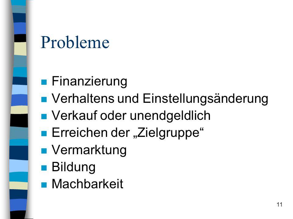 """11 Probleme n Finanzierung n Verhaltens und Einstellungsänderung n Verkauf oder unendgeldlich n Erreichen der """"Zielgruppe"""" n Vermarktung n Bildung n M"""