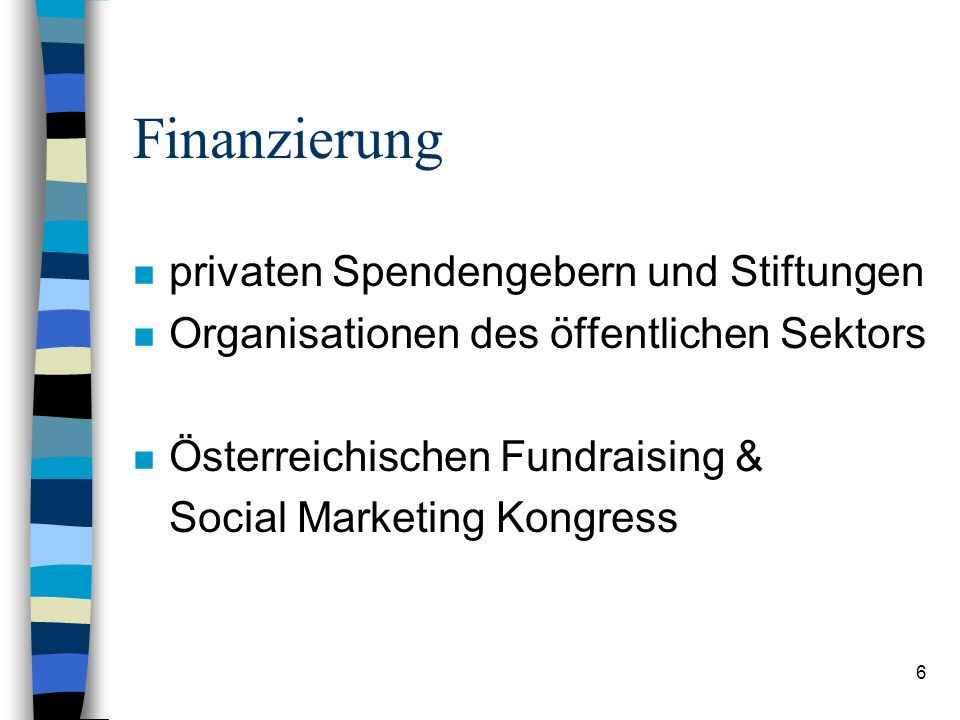 6 Finanzierung n privaten Spendengebern und Stiftungen n Organisationen des öffentlichen Sektors n Österreichischen Fundraising & Social Marketing Kon