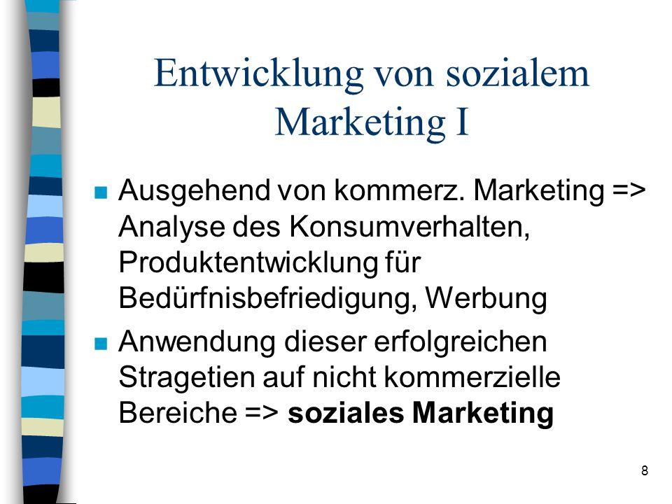 8 Entwicklung von sozialem Marketing I n Ausgehend von kommerz. Marketing => Analyse des Konsumverhalten, Produktentwicklung für Bedürfnisbefriedigung