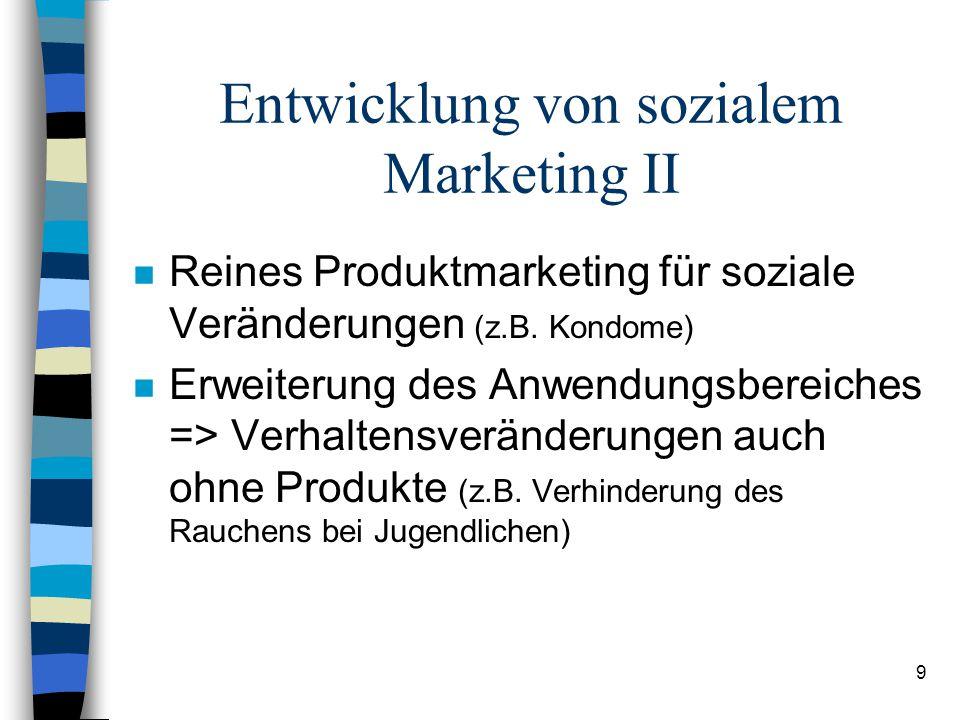 9 Entwicklung von sozialem Marketing II n Reines Produktmarketing für soziale Veränderungen (z.B. Kondome) n Erweiterung des Anwendungsbereiches => Ve