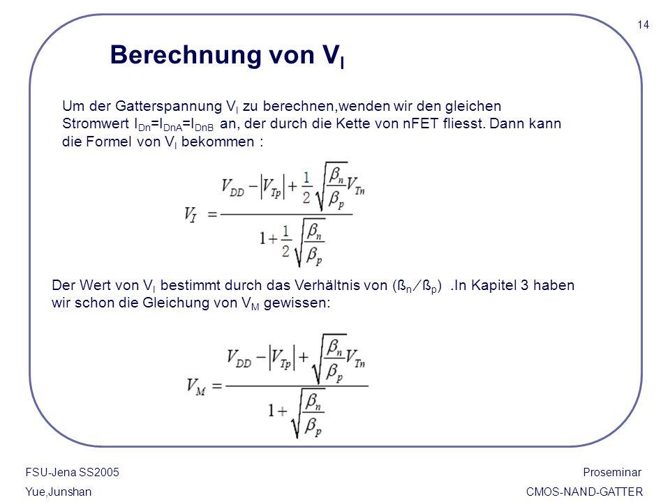 FSU-Jena SS2005 Proseminar Yue,Junshan CMOS-NAND-GATTER 14 Berechnung von V I Um der Gatterspannung V I zu berechnen,wenden wir den gleichen Stromwert