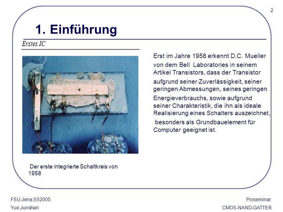 FSU-Jena SS2005 Proseminar Yue,Junshan CMOS-NAND-GATTER 2 1. Einführung Der erste integrierte Schaltkreis von 1958 Erst im Jahre 1958 erkennt D.C. Mue