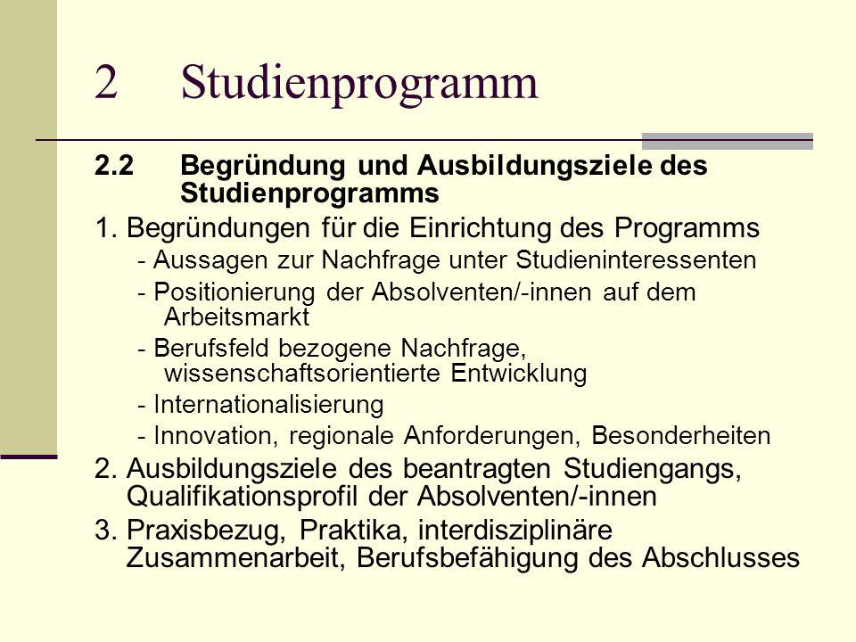 2Studienprogramm 2.2Begründung und Ausbildungsziele des Studienprogramms 1.Begründungen für die Einrichtung des Programms - Aussagen zur Nachfrage unter Studieninteressenten - Positionierung der Absolventen/-innen auf dem Arbeitsmarkt - Berufsfeld bezogene Nachfrage, wissenschaftsorientierte Entwicklung - Internationalisierung - Innovation, regionale Anforderungen, Besonderheiten 2.Ausbildungsziele des beantragten Studiengangs, Qualifikationsprofil der Absolventen/-innen 3.Praxisbezug, Praktika, interdisziplinäre Zusammenarbeit, Berufsbefähigung des Abschlusses