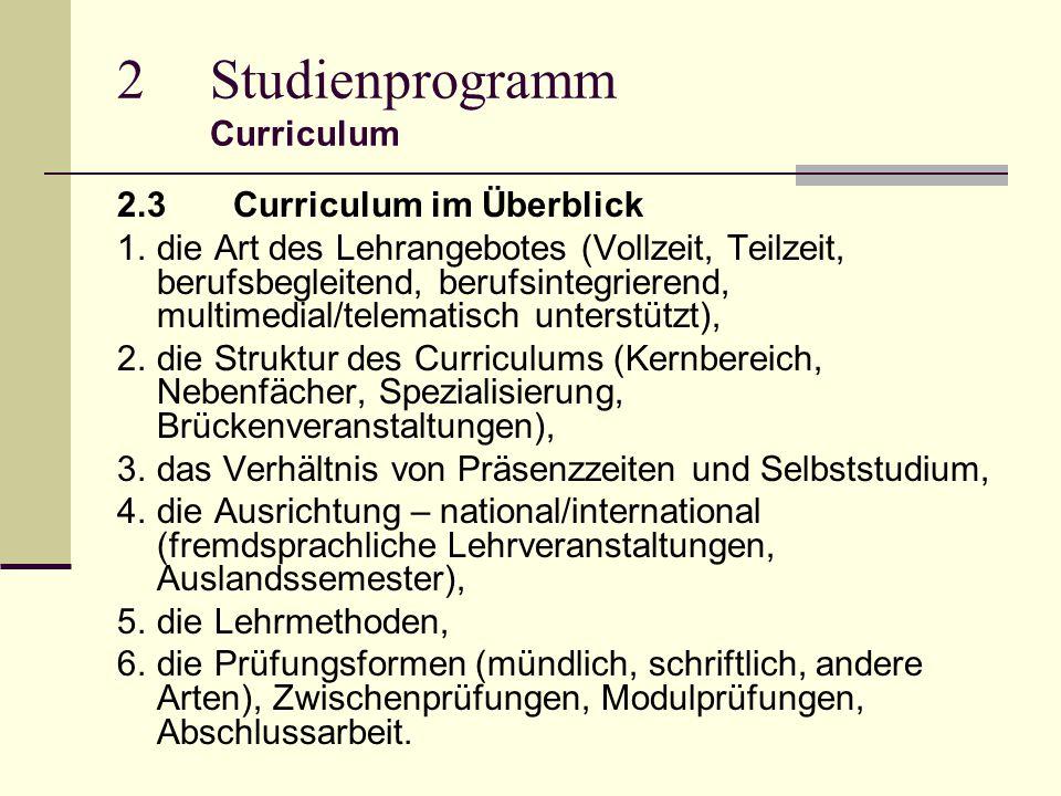 2Studienprogramm Curriculum 2.3 Curriculum im Überblick 1.die Art des Lehrangebotes (Vollzeit, Teilzeit, berufsbegleitend, berufsintegrierend, multimedial/telematisch unterstützt), 2.die Struktur des Curriculums (Kernbereich, Nebenfächer, Spezialisierung, Brückenveranstaltungen), 3.das Verhältnis von Präsenzzeiten und Selbststudium, 4.die Ausrichtung – national/international (fremdsprachliche Lehrveranstaltungen, Auslandssemester), 5.die Lehrmethoden, 6.die Prüfungsformen (mündlich, schriftlich, andere Arten), Zwischenprüfungen, Modulprüfungen, Abschlussarbeit.