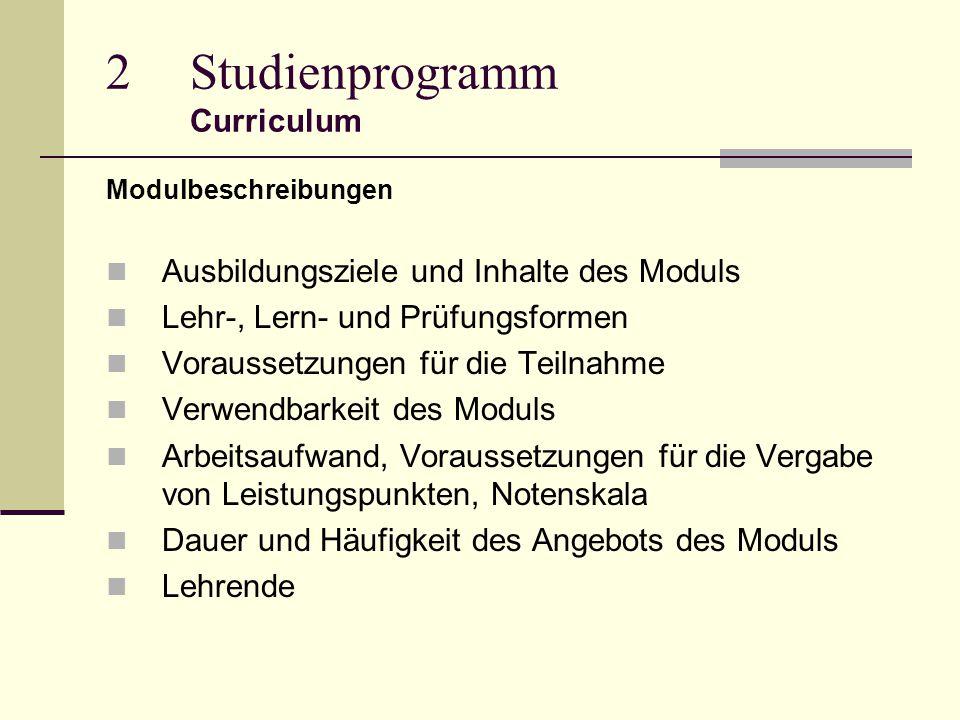 2Studienprogramm Curriculum Modulbeschreibungen Ausbildungsziele und Inhalte des Moduls Lehr-, Lern- und Prüfungsformen Voraussetzungen für die Teilnahme Verwendbarkeit des Moduls Arbeitsaufwand, Voraussetzungen für die Vergabe von Leistungspunkten, Notenskala Dauer und Häufigkeit des Angebots des Moduls Lehrende