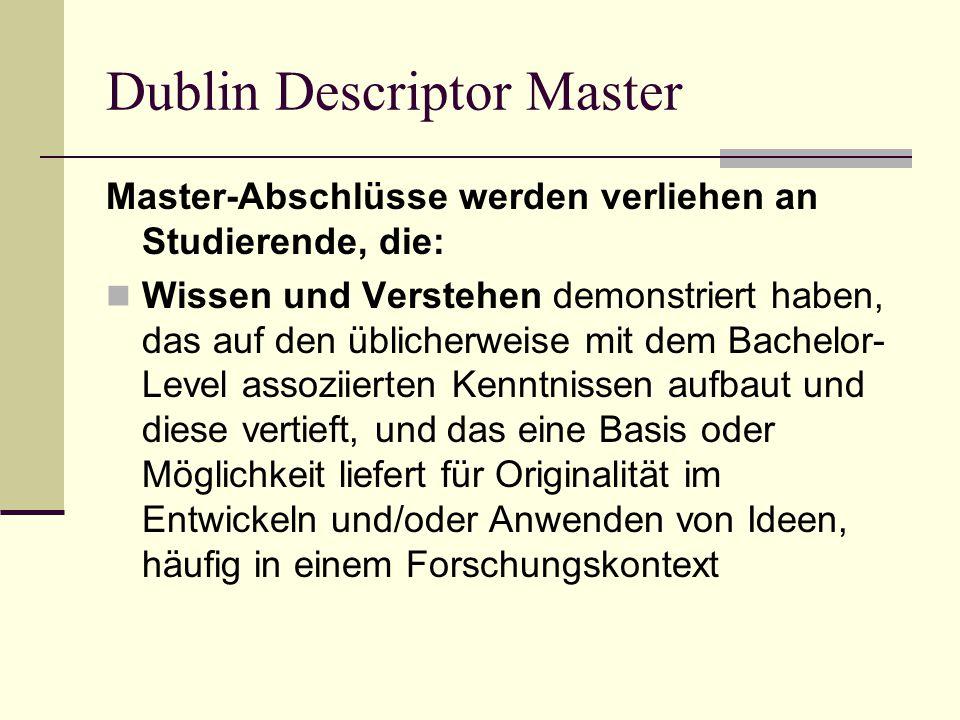 Dublin Descriptor Master Master-Abschlüsse werden verliehen an Studierende, die: Wissen und Verstehen demonstriert haben, das auf den üblicherweise mit dem Bachelor- Level assoziierten Kenntnissen aufbaut und diese vertieft, und das eine Basis oder Möglichkeit liefert für Originalität im Entwickeln und/oder Anwenden von Ideen, häufig in einem Forschungskontext