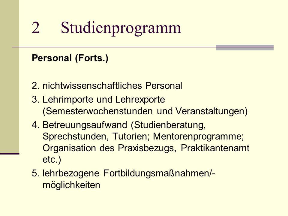 2Studienprogramm Personal (Forts.) 2.nichtwissenschaftliches Personal 3.Lehrimporte und Lehrexporte (Semesterwochenstunden und Veranstaltungen) 4.Betreuungsaufwand (Studienberatung, Sprechstunden, Tutorien; Mentorenprogramme; Organisation des Praxisbezugs, Praktikantenamt etc.) 5.lehrbezogene Fortbildungsmaßnahmen/- möglichkeiten