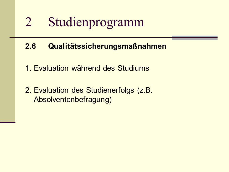 2Studienprogramm 2.6Qualitätssicherungsmaßnahmen 1.Evaluation während des Studiums 2.Evaluation des Studienerfolgs (z.B.