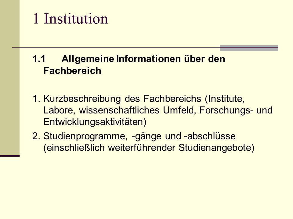 1 Institution 1.1Allgemeine Informationen über den Fachbereich 1.Kurzbeschreibung des Fachbereichs (Institute, Labore, wissenschaftliches Umfeld, Forschungs- und Entwicklungsaktivitäten) 2.Studienprogramme, -gänge und -abschlüsse (einschließlich weiterführender Studienangebote)