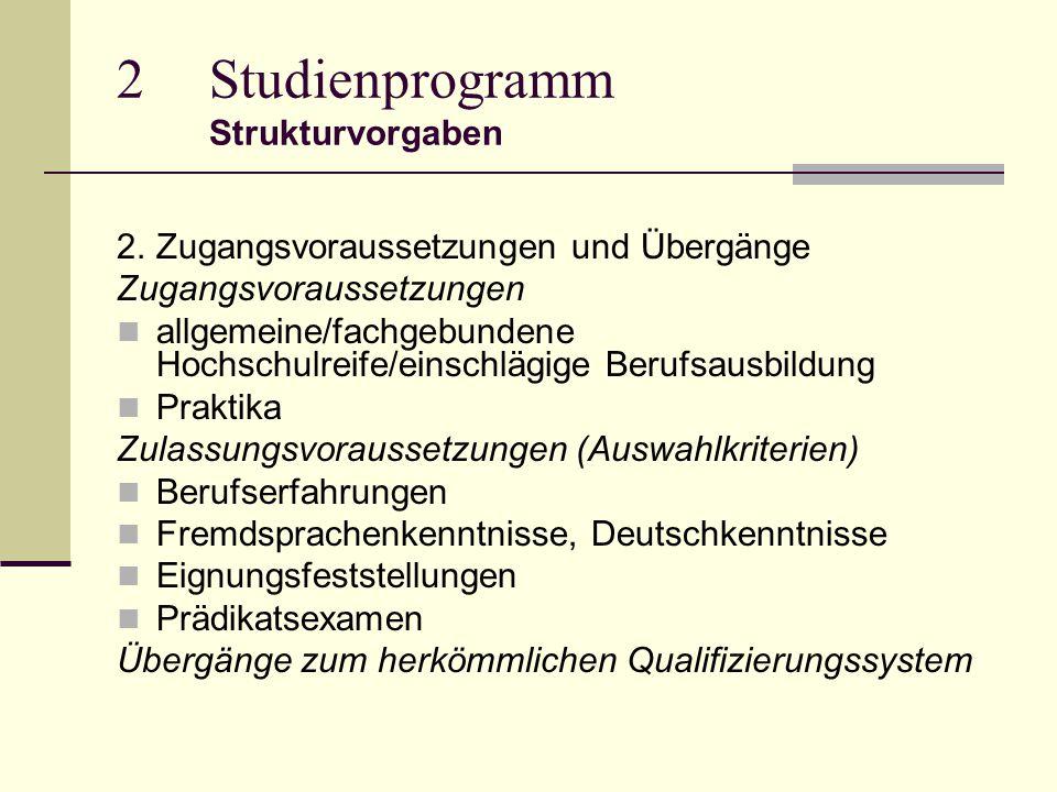 2Studienprogramm Strukturvorgaben 2.Zugangsvoraussetzungen und Übergänge Zugangsvoraussetzungen allgemeine/fachgebundene Hochschulreife/einschlägige Berufsausbildung Praktika Zulassungsvoraussetzungen (Auswahlkriterien) Berufserfahrungen Fremdsprachenkenntnisse, Deutschkenntnisse Eignungsfeststellungen Prädikatsexamen Übergänge zum herkömmlichen Qualifizierungssystem