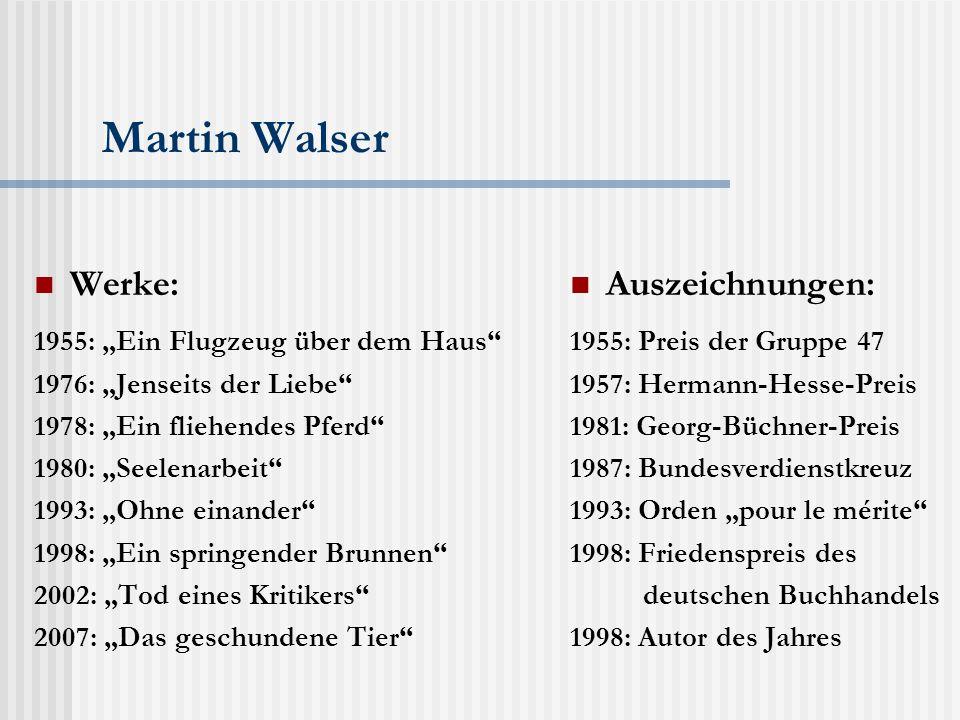 """Martin Walser Werke: 1955: """"Ein Flugzeug über dem Haus 1976: """"Jenseits der Liebe 1978: """"Ein fliehendes Pferd 1980: """"Seelenarbeit 1993: """"Ohne einander 1998: """"Ein springender Brunnen 2002: """"Tod eines Kritikers 2007: """"Das geschundene Tier Auszeichnungen: 1955: Preis der Gruppe 47 1957: Hermann-Hesse-Preis 1981: Georg-Büchner-Preis 1987: Bundesverdienstkreuz 1993: Orden """"pour le mérite 1998: Friedenspreis des deutschen Buchhandels 1998: Autor des Jahres"""