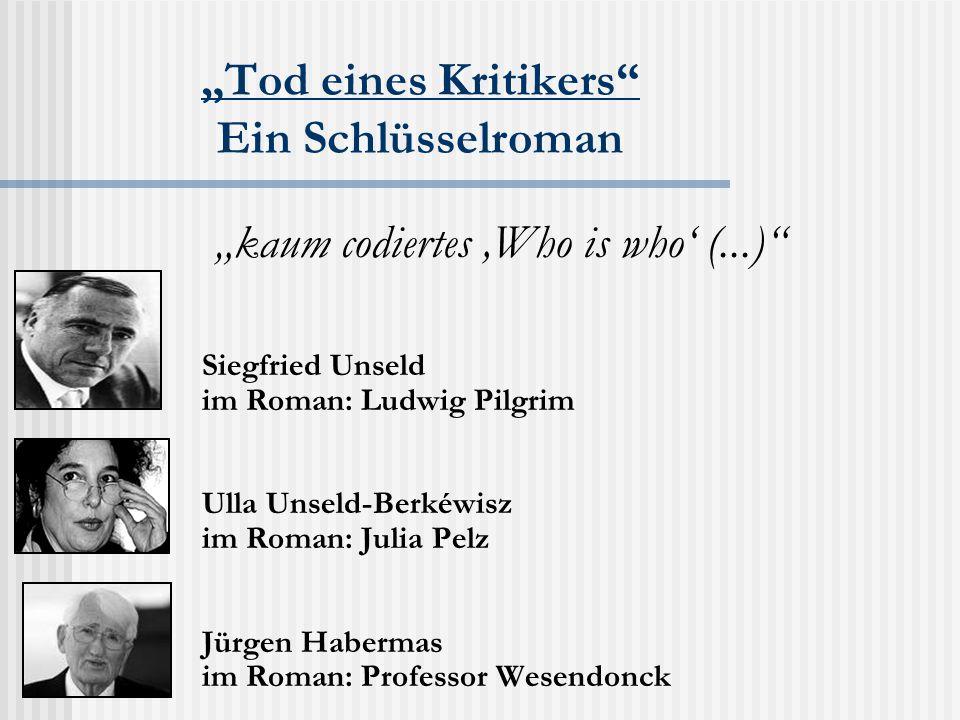 """""""Tod eines Kritikers Ein Schlüsselroman Siegfried Unseld im Roman: Ludwig Pilgrim Ulla Unseld-Berkéwisz im Roman: Julia Pelz Jürgen Habermas im Roman: Professor Wesendonck """"kaum codiertes 'Who is who' (...)"""