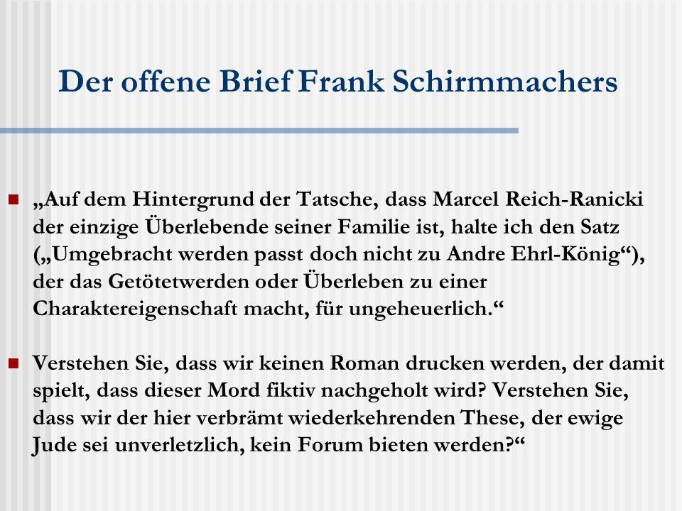 """Der offene Brief Frank Schirmmachers """"Auf dem Hintergrund der Tatsche, dass Marcel Reich-Ranicki der einzige Überlebende seiner Familie ist, halte ich den Satz (""""Umgebracht werden passt doch nicht zu Andre Ehrl-König ), der das Getötetwerden oder Überleben zu einer Charaktereigenschaft macht, für ungeheuerlich. Verstehen Sie, dass wir keinen Roman drucken werden, der damit spielt, dass dieser Mord fiktiv nachgeholt wird."""