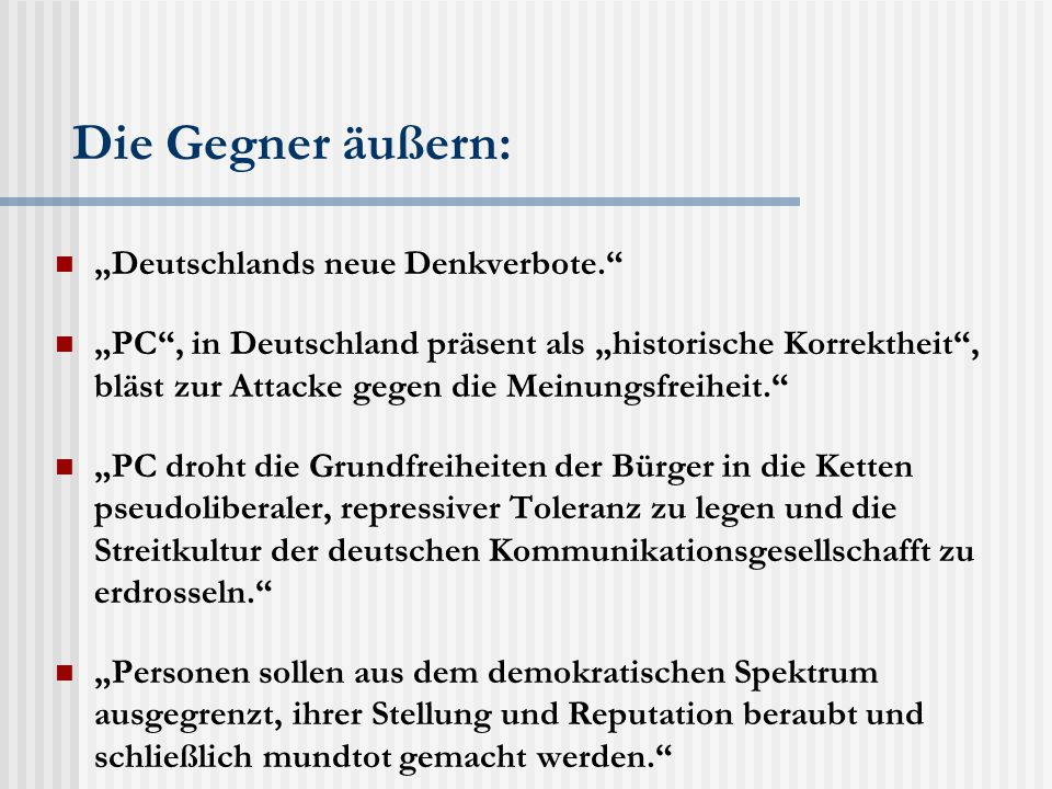 """Die Gegner äußern: """"Deutschlands neue Denkverbote. """"PC , in Deutschland präsent als """"historische Korrektheit , bläst zur Attacke gegen die Meinungsfreiheit. """"PC droht die Grundfreiheiten der Bürger in die Ketten pseudoliberaler, repressiver Toleranz zu legen und die Streitkultur der deutschen Kommunikationsgesellschafft zu erdrosseln. """"Personen sollen aus dem demokratischen Spektrum ausgegrenzt, ihrer Stellung und Reputation beraubt und schließlich mundtot gemacht werden."""
