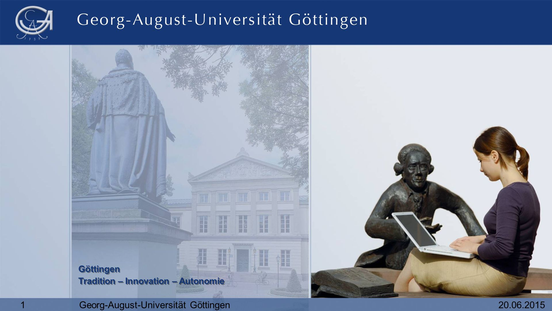 20.06.20151Georg-August-Universität Göttingen Göttingen Tradition – Innovation – Autonomie Göttingen Tradition – Innovation – Autonomie