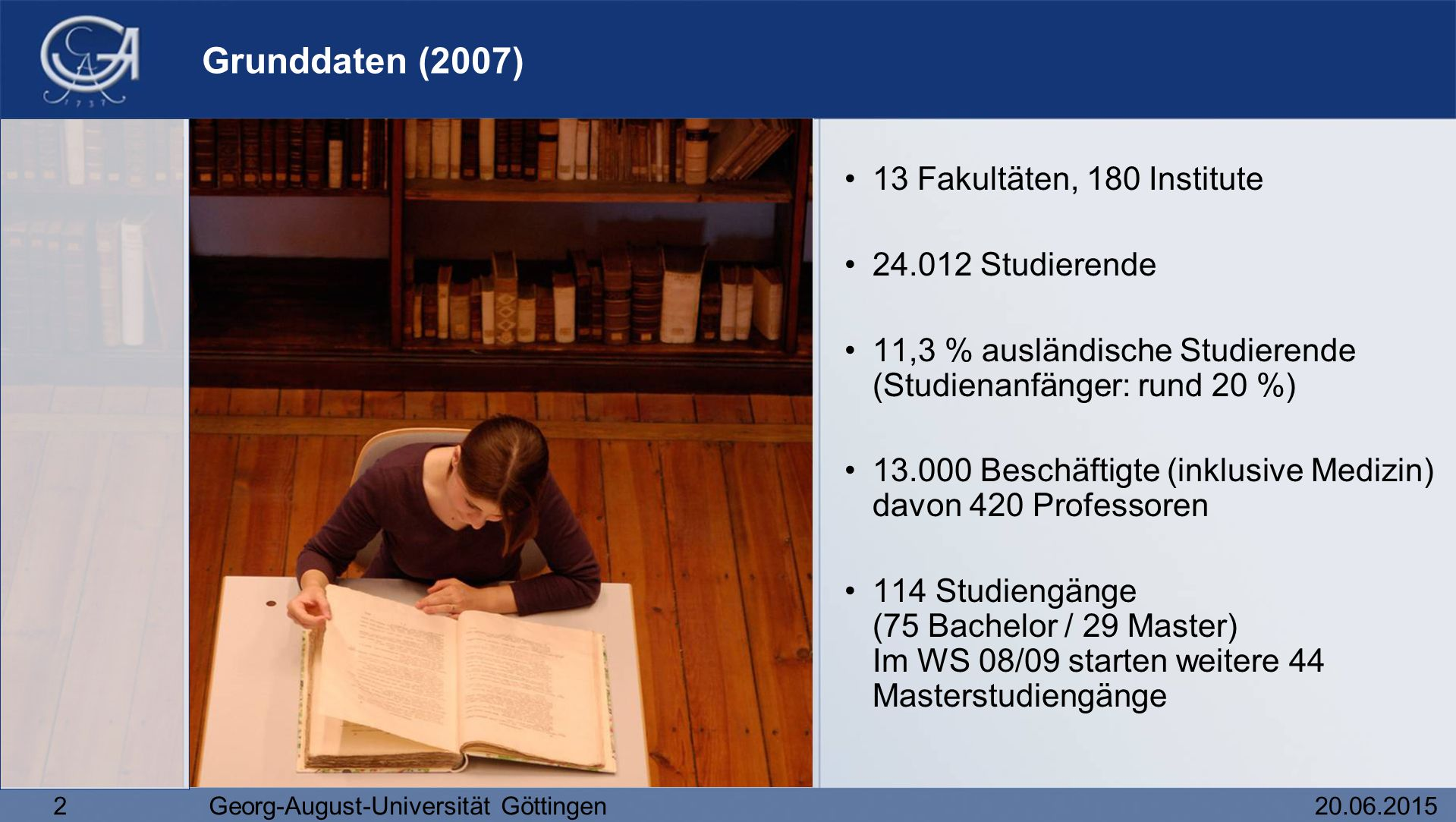 2Georg-August-Universität Göttingen20.06.2015 Grunddaten (2007) 13 Fakultäten, 180 Institute 24.012 Studierende 11,3 % ausländische Studierende (Studi