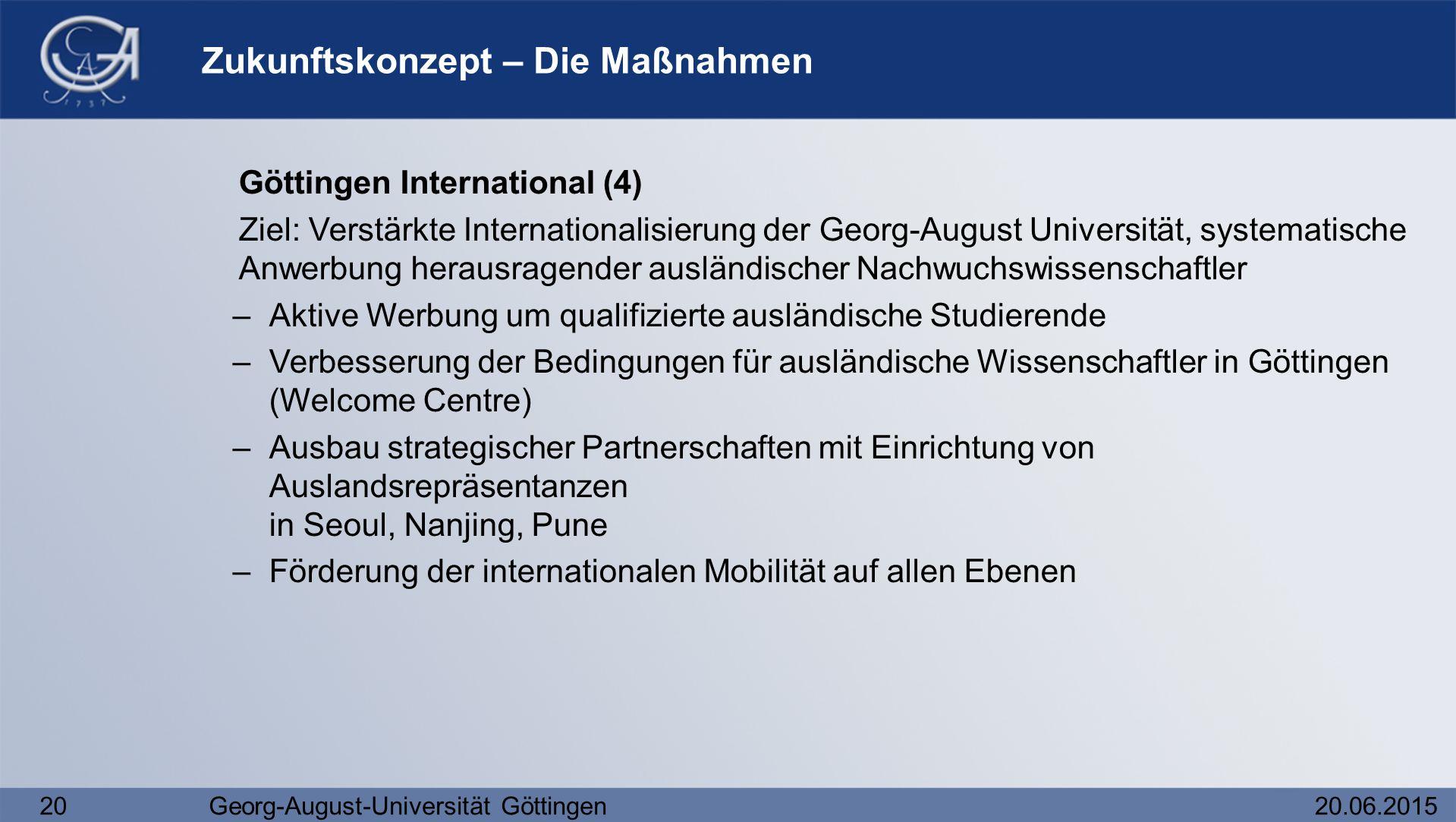 20Georg-August-Universität Göttingen20.06.2015 Zukunftskonzept – Die Maßnahmen Göttingen International (4) Ziel: Verstärkte Internationalisierung der