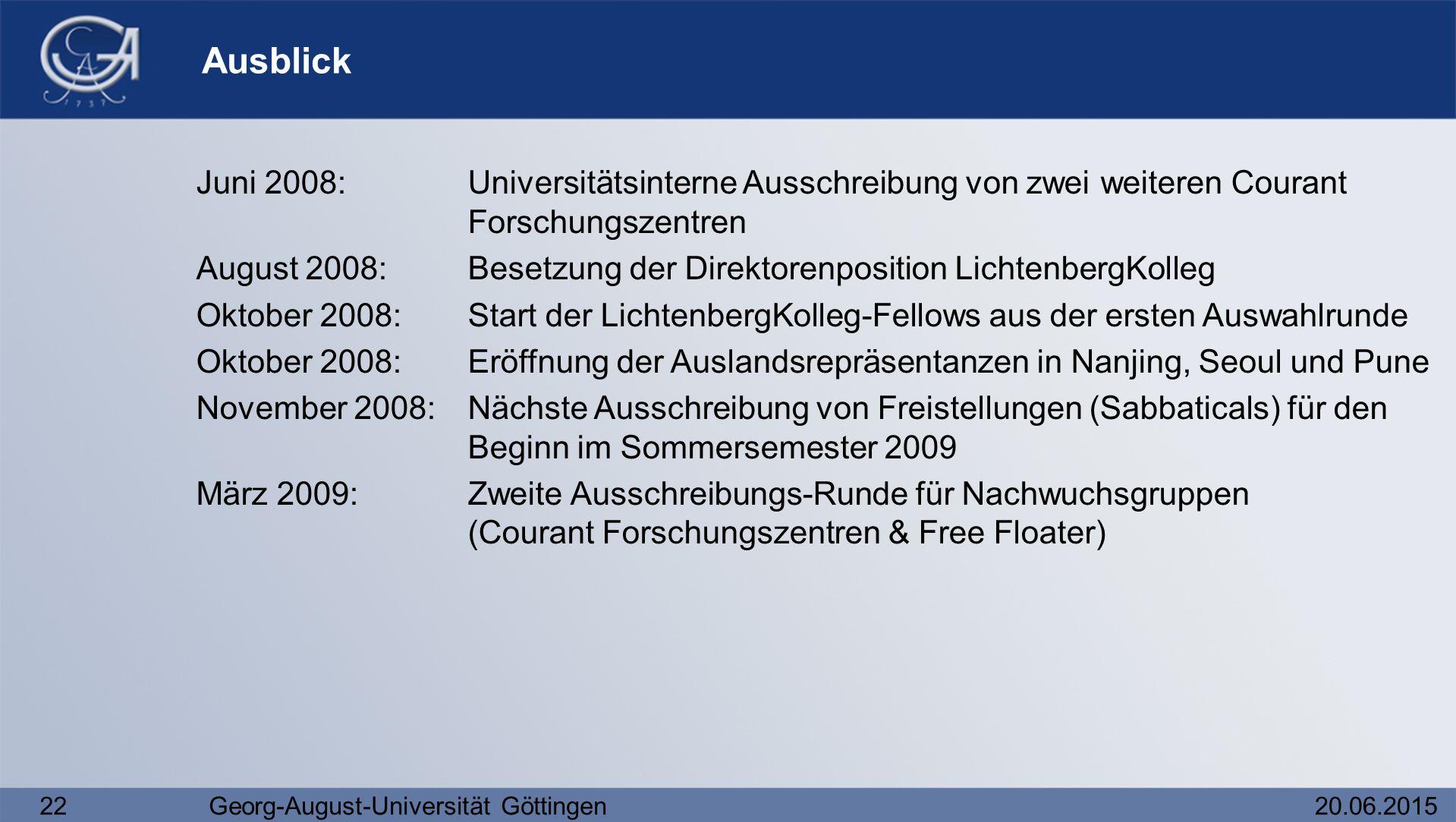 22Georg-August-Universität Göttingen20.06.2015 Ausblick Juni 2008:Universitätsinterne Ausschreibung von zwei weiteren Courant Forschungszentren August