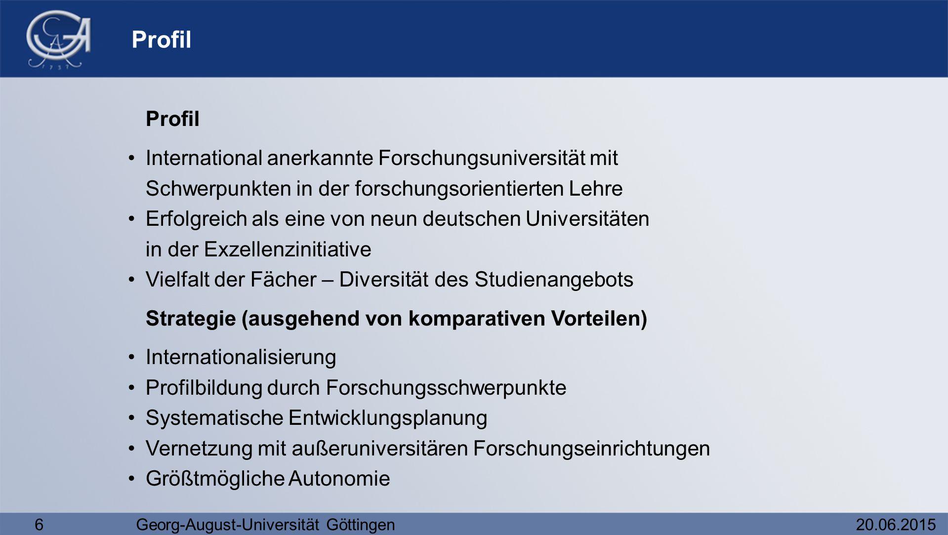 6Georg-August-Universität Göttingen20.06.2015 Profil International anerkannte Forschungsuniversität mit Schwerpunkten in der forschungsorientierten Le