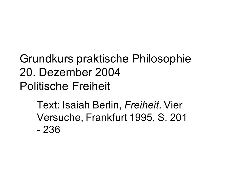 Grundkurs praktische Philosophie 20. Dezember 2004 Politische Freiheit Text: Isaiah Berlin, Freiheit. Vier Versuche, Frankfurt 1995, S. 201 - 236