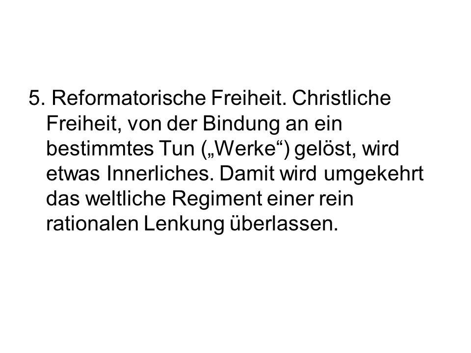 """5. Reformatorische Freiheit. Christliche Freiheit, von der Bindung an ein bestimmtes Tun (""""Werke"""") gelöst, wird etwas Innerliches. Damit wird umgekehr"""