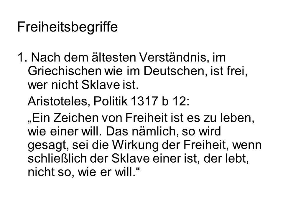 Freiheitsbegriffe 1. Nach dem ältesten Verständnis, im Griechischen wie im Deutschen, ist frei, wer nicht Sklave ist. Aristoteles, Politik 1317 b 12: