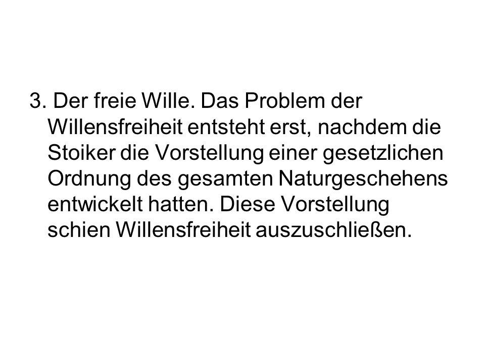 3. Der freie Wille. Das Problem der Willensfreiheit entsteht erst, nachdem die Stoiker die Vorstellung einer gesetzlichen Ordnung des gesamten Naturge