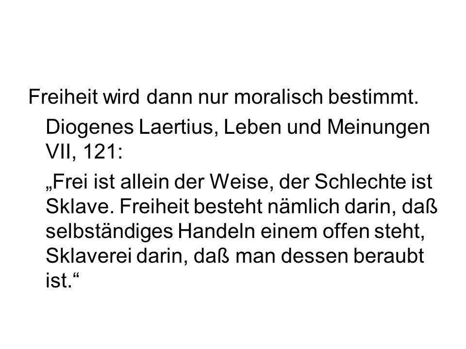 """Freiheit wird dann nur moralisch bestimmt. Diogenes Laertius, Leben und Meinungen VII, 121: """"Frei ist allein der Weise, der Schlechte ist Sklave. Frei"""