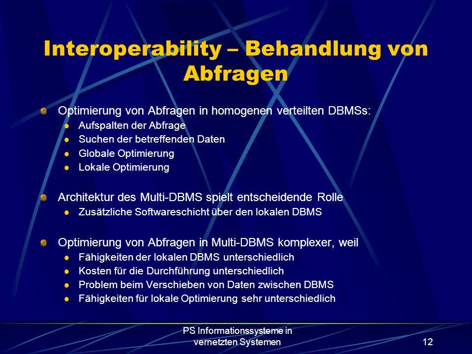 PS Informationssysteme in vernetzten Systemen12 Interoperability – Behandlung von Abfragen Optimierung von Abfragen in homogenen verteilten DBMSs: Aufspalten der Abfrage Suchen der betreffenden Daten Globale Optimierung Lokale Optimierung Architektur des Multi-DBMS spielt entscheidende Rolle Zusätzliche Softwareschicht über den lokalen DBMS Optimierung von Abfragen in Multi-DBMS komplexer, weil Fähigkeiten der lokalen DBMS unterschiedlich Kosten für die Durchführung unterschiedlich Problem beim Verschieben von Daten zwischen DBMS Fähigkeiten für lokale Optimierung sehr unterschiedlich