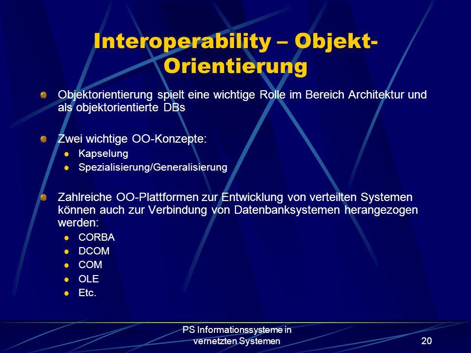 PS Informationssysteme in vernetzten Systemen20 Interoperability – Objekt- Orientierung Objektorientierung spielt eine wichtige Rolle im Bereich Architektur und als objektorientierte DBs Zwei wichtige OO-Konzepte: Kapselung Spezialisierung/Generalisierung Zahlreiche OO-Plattformen zur Entwicklung von verteilten Systemen können auch zur Verbindung von Datenbanksystemen herangezogen werden: CORBA DCOM COM OLE Etc.