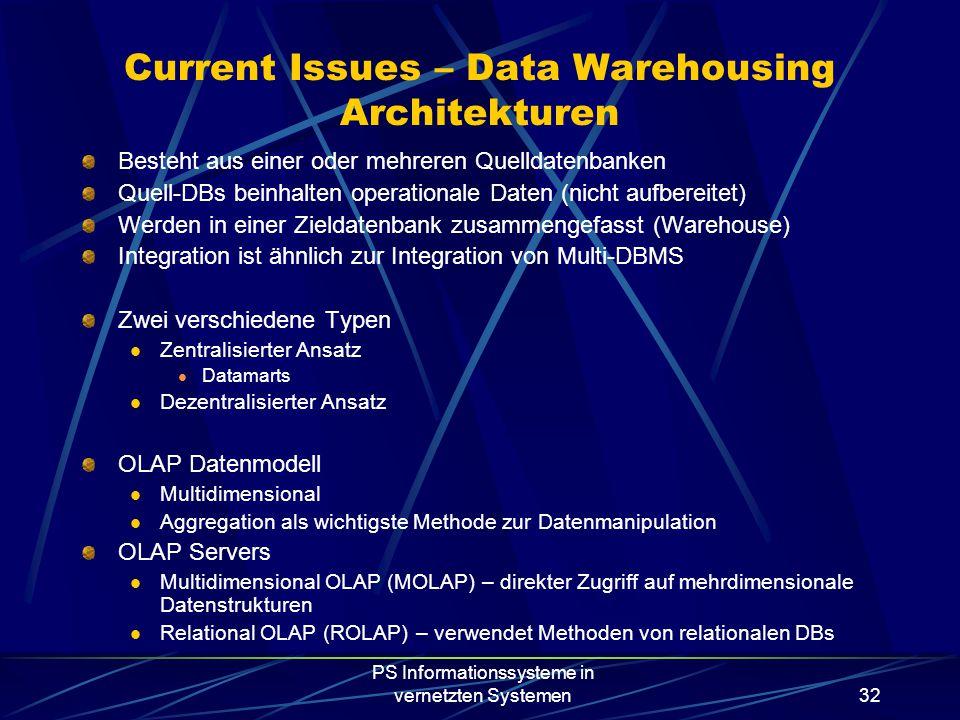 PS Informationssysteme in vernetzten Systemen32 Current Issues – Data Warehousing Architekturen Besteht aus einer oder mehreren Quelldatenbanken Quell-DBs beinhalten operationale Daten (nicht aufbereitet) Werden in einer Zieldatenbank zusammengefasst (Warehouse) Integration ist ähnlich zur Integration von Multi-DBMS Zwei verschiedene Typen Zentralisierter Ansatz Datamarts Dezentralisierter Ansatz OLAP Datenmodell Multidimensional Aggregation als wichtigste Methode zur Datenmanipulation OLAP Servers Multidimensional OLAP (MOLAP) – direkter Zugriff auf mehrdimensionale Datenstrukturen Relational OLAP (ROLAP) – verwendet Methoden von relationalen DBs