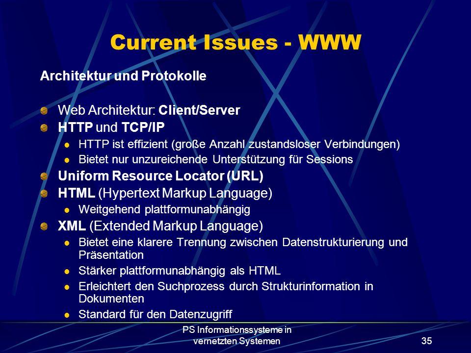 PS Informationssysteme in vernetzten Systemen35 Current Issues - WWW Architektur und Protokolle Web Architektur: Client/Server HTTP und TCP/IP HTTP ist effizient (große Anzahl zustandsloser Verbindungen) Bietet nur unzureichende Unterstützung für Sessions Uniform Resource Locator (URL) HTML (Hypertext Markup Language) Weitgehend plattformunabhängig XML (Extended Markup Language) Bietet eine klarere Trennung zwischen Datenstrukturierung und Präsentation Stärker plattformunabhängig als HTML Erleichtert den Suchprozess durch Strukturinformation in Dokumenten Standard für den Datenzugriff
